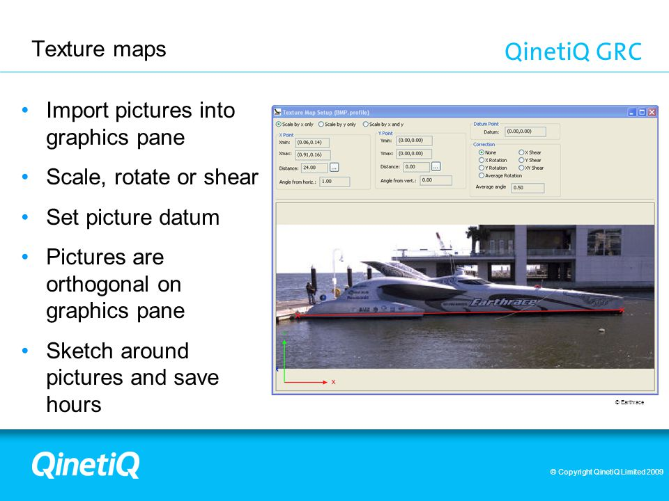© Copyright QinetiQ Limited 2009 Texture maps Import pictures into graphics pane Scale, rotate or shear Set picture datum Pictures are orthogonal on graphics pane Sketch around pictures and save hours © Earthrace