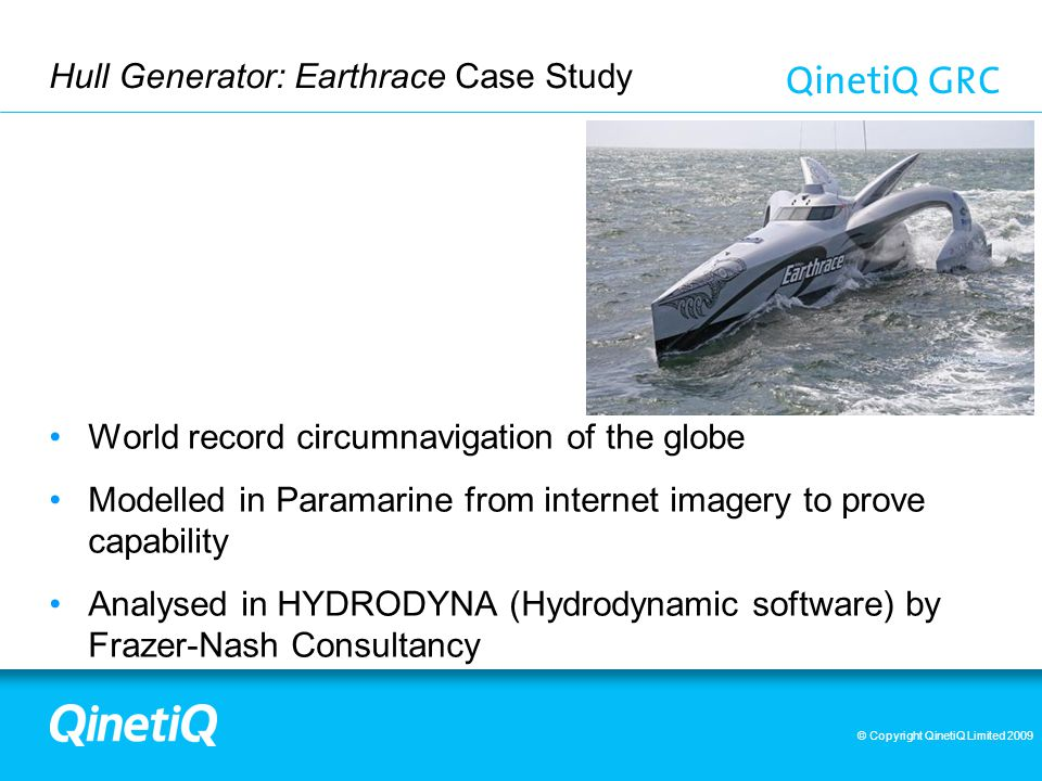 © Copyright QinetiQ Limited 2009 Hull Generator: Earthrace Case Study World record circumnavigation of the globe Modelled in Paramarine from internet imagery to prove capability Analysed in HYDRODYNA (Hydrodynamic software) by Frazer-Nash Consultancy