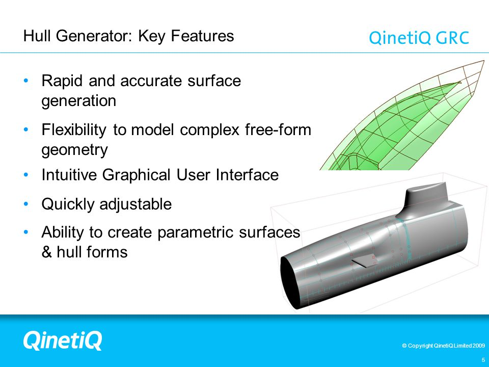 © Copyright QinetiQ Limited 2009 Hull Generator: Key Features 5 Rapid and accurate surface generation Flexibility to model complex free-form geometry Intuitive Graphical User Interface Ability to create parametric surfaces & hull forms Quickly adjustable