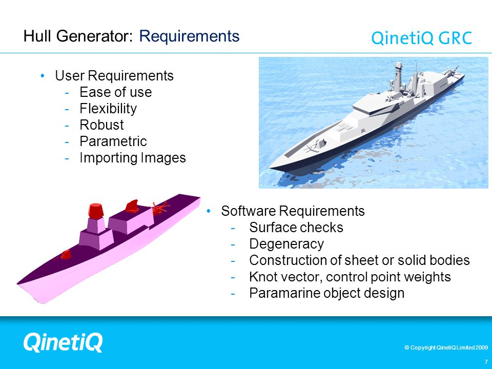© Copyright QinetiQ Limited 2009 Hull Generator: Requirements 7 User Requirements -Ease of use -Flexibility -Robust -Parametric -Importing Images Software Requirements -Surface checks -Degeneracy -Construction of sheet or solid bodies -Knot vector, control point weights -Paramarine object design