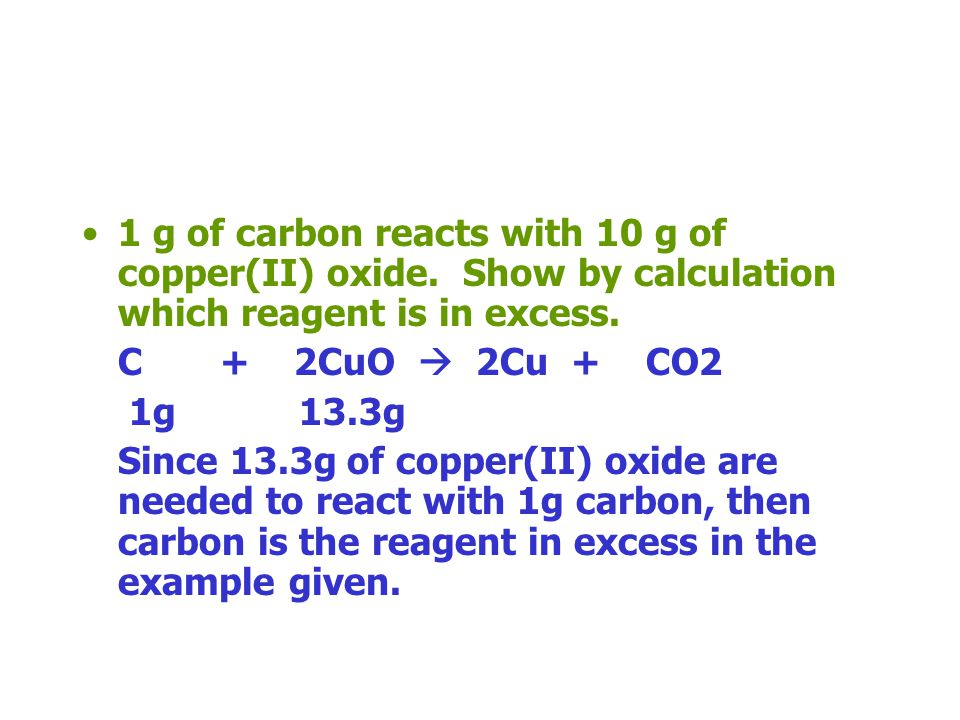 1 g of carbon reacts with 10 g of copper(II) oxide. Show by calculation which reagent is in excess. C + 2CuO 2Cu + CO2 1 mole 2 moles 2 moles 1 mole 1