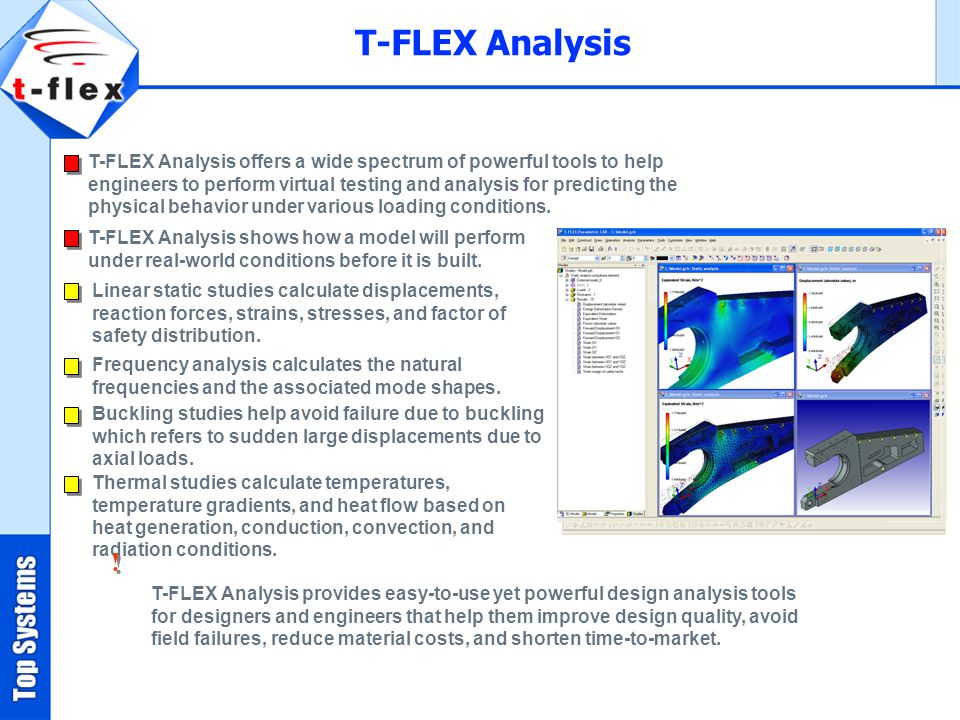 T-FLEX Analysis offers a wide spectrum of powerful tools to help engineers to perform virtual testing and analysis for predicting the physical behavior under various loading conditions.
