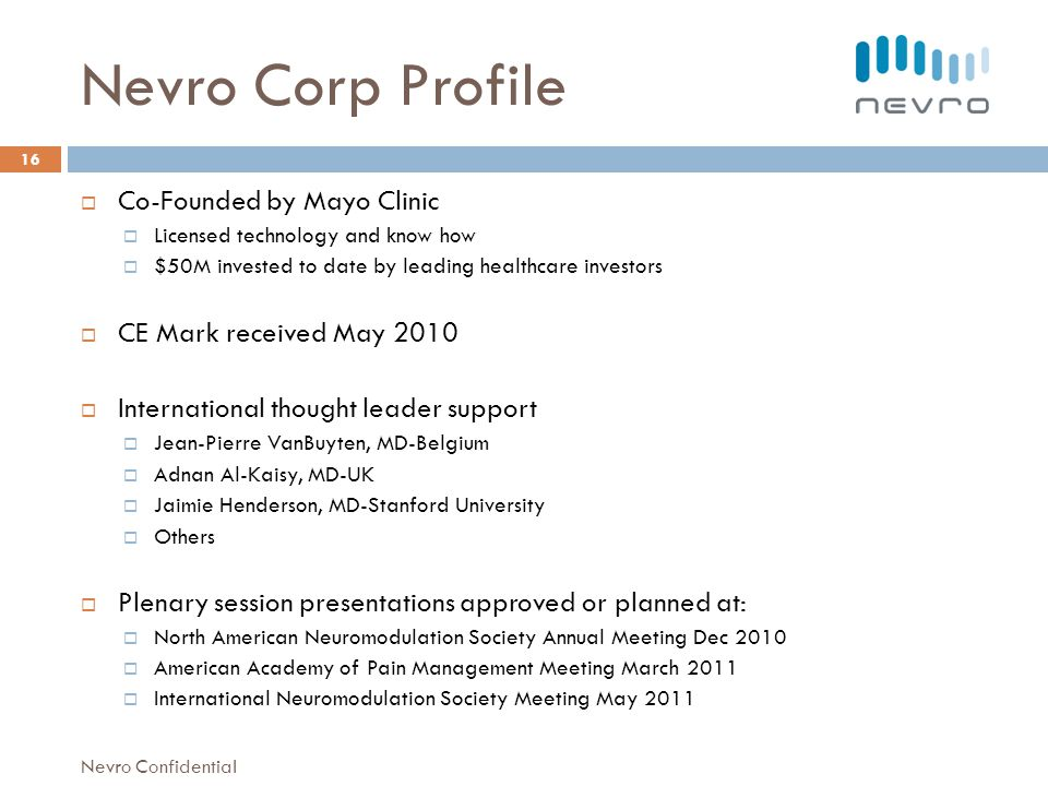 Nevro Corp Profile Co-Founded by Mayo Clinic Licensed technology and know how $50M invested to date by leading healthcare investors CE Mark received May 2010 International thought leader support Jean-Pierre VanBuyten, MD-Belgium Adnan Al-Kaisy, MD-UK Jaimie Henderson, MD-Stanford University Others Plenary session presentations approved or planned at: North American Neuromodulation Society Annual Meeting Dec 2010 American Academy of Pain Management Meeting March 2011 International Neuromodulation Society Meeting May 2011 16 Nevro Confidential