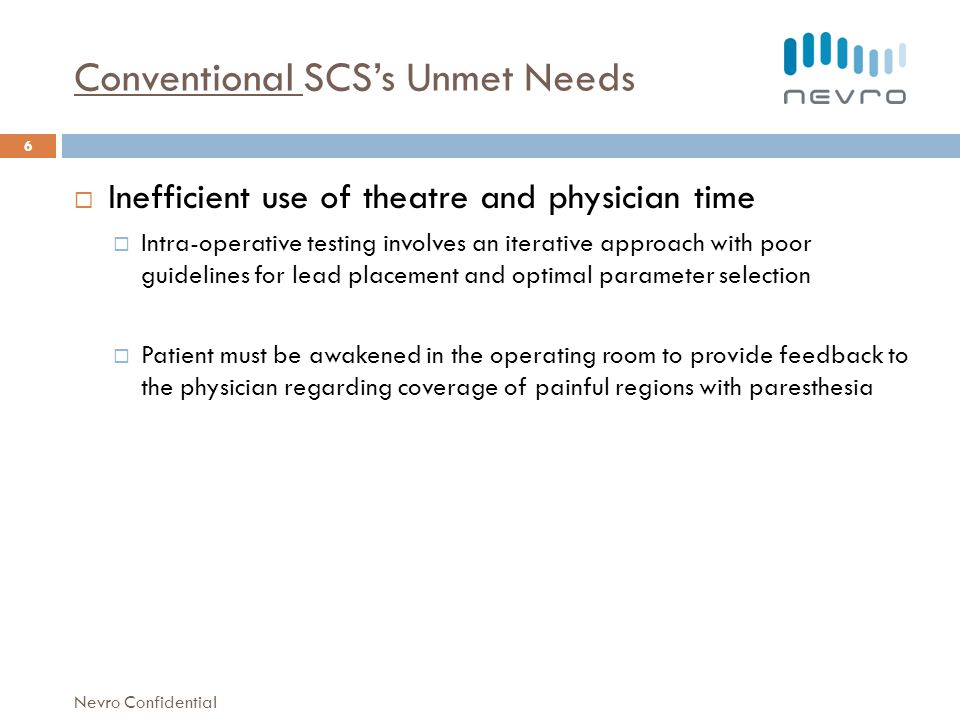 Conventional SCSs Unmet Needs Inefficient use of theatre and physician time Intra-operative testing involves an iterative approach with poor guidelines for lead placement and optimal parameter selection Patient must be awakened in the operating room to provide feedback to the physician regarding coverage of painful regions with paresthesia 6 Nevro Confidential