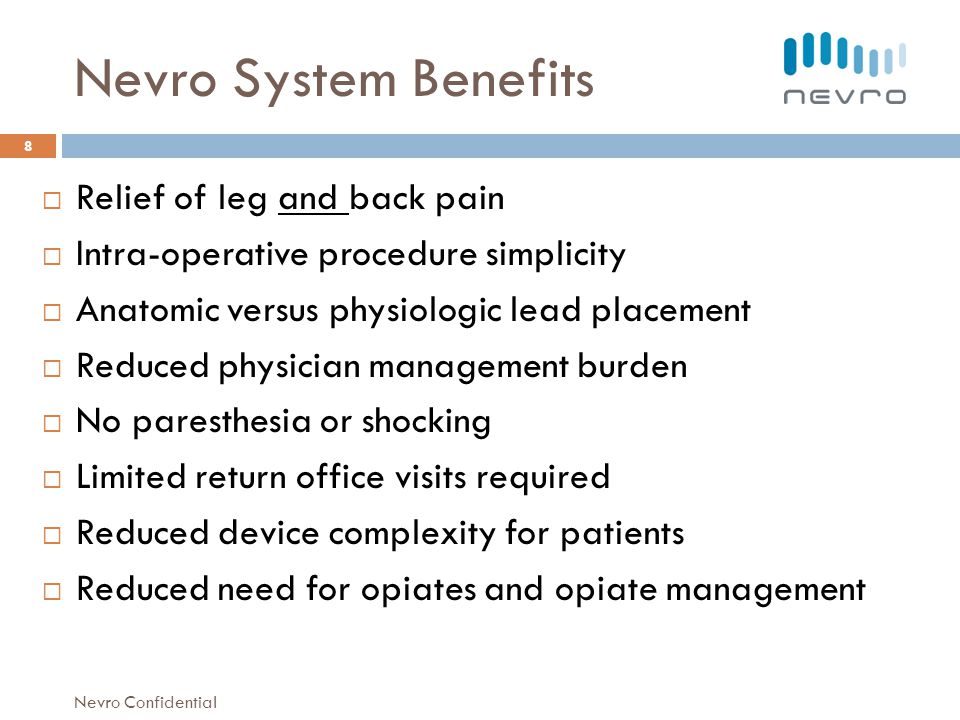 Nevro System Benefits Relief of leg and back pain Intra-operative procedure simplicity Anatomic versus physiologic lead placement Reduced physician management burden No paresthesia or shocking Limited return office visits required Reduced device complexity for patients Reduced need for opiates and opiate management 8 Nevro Confidential