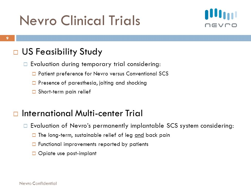 Nevro Clinical Trials US Feasibility Study Evaluation during temporary trial considering: Patient preference for Nevro versus Conventional SCS Presence of paresthesia, jolting and shocking Short-term pain relief International Multi-center Trial Evaluation of Nevros permanently implantable SCS system considering: The long-term, sustainable relief of leg and back pain Functional improvements reported by patients Opiate use post-implant 9 Nevro Confidential
