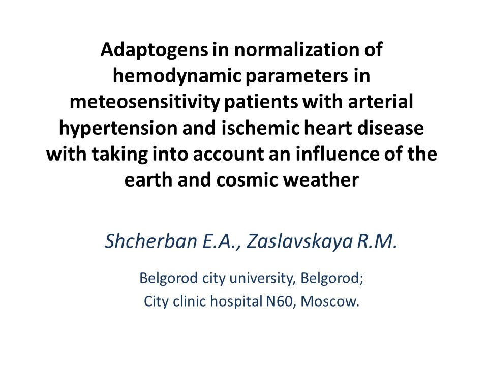 Adaptogens in normalization of hemodynamic parameters in meteosensitivity patients with arterial hypertension and ischemic heart disease with taking into account an influence of the earth and cosmic weather Shcherban E.A., Zaslavskaya R.M.