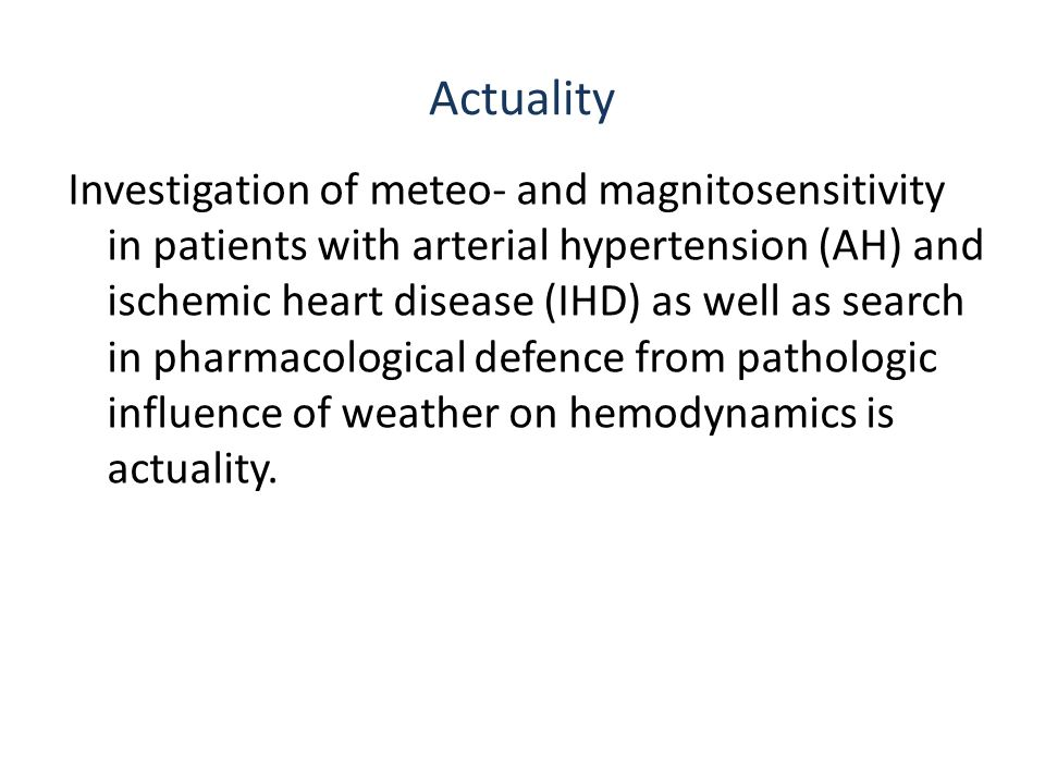 Actuality Investigation of meteo- and magnitosensitivity in patients with arterial hypertension (AH) and ischemic heart disease (IHD) as well as search in pharmacological defence from pathologic influence of weather on hemodynamics is actuality.