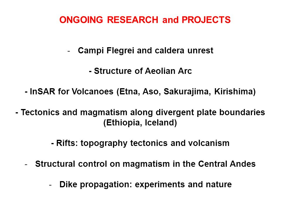 ONGOING RESEARCH and PROJECTS -Campi Flegrei and caldera unrest - Structure of Aeolian Arc - InSAR for Volcanoes (Etna, Aso, Sakurajima, Kirishima) - Tectonics and magmatism along divergent plate boundaries (Ethiopia, Iceland) - Rifts: topography tectonics and volcanism -Structural control on magmatism in the Central Andes -Dike propagation: experiments and nature