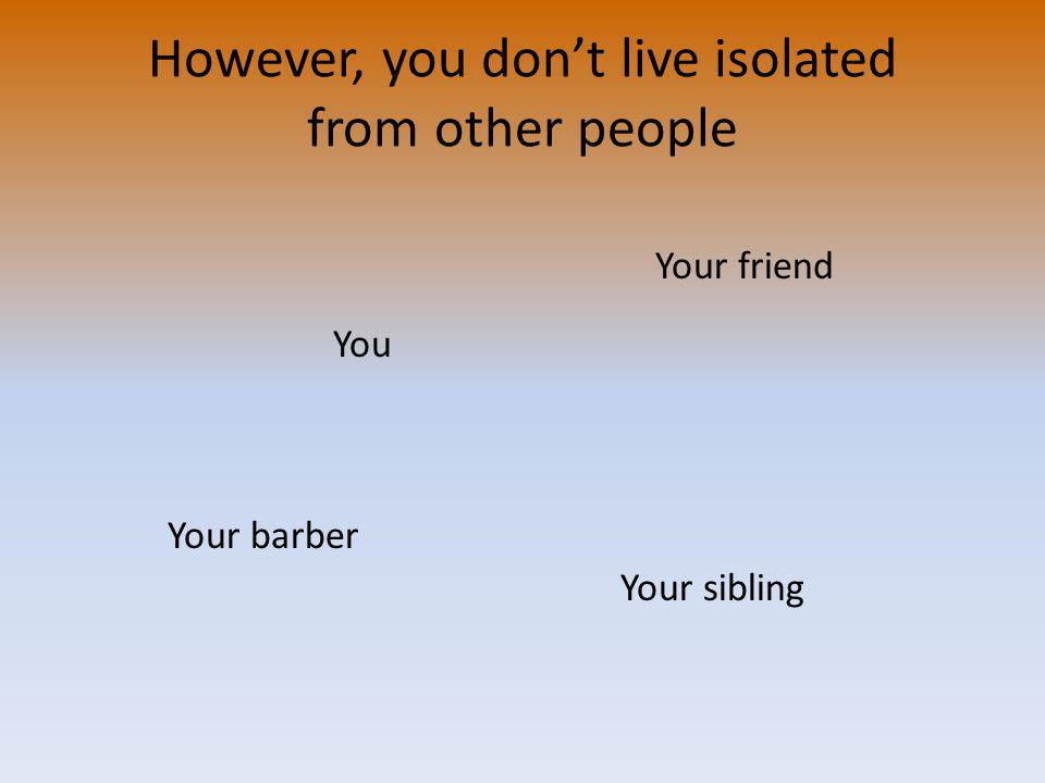 However, you dont live isolated from other people You Your barber Your sibling Your friend