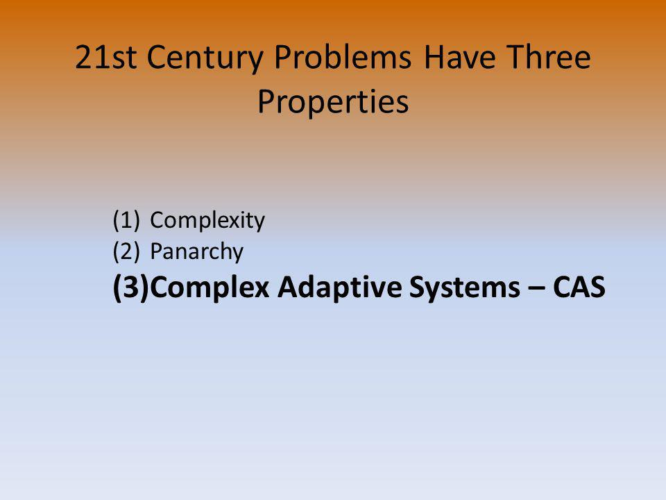 21st Century Problems Have Three Properties (1)Complexity (2)Panarchy (3)Complex Adaptive Systems – CAS