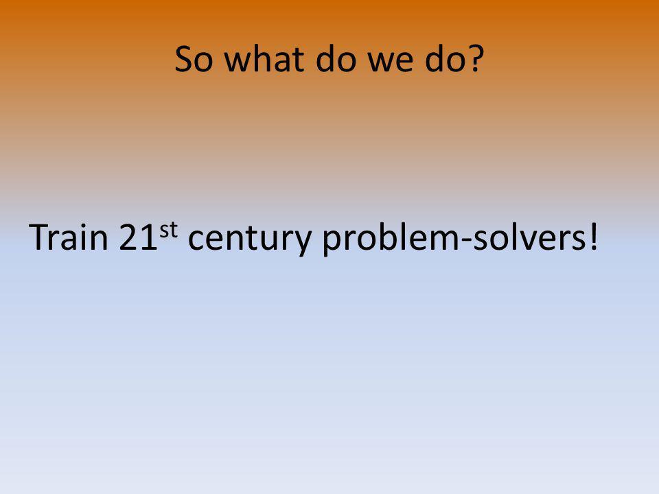 Train 21 st century problem-solvers!