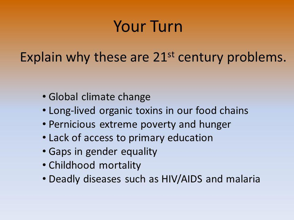 Global climate change Long-lived organic toxins in our food chains Pernicious extreme poverty and hunger Lack of access to primary education Gaps in gender equality Childhood mortality Deadly diseases such as HIV/AIDS and malaria Explain why these are 21 st century problems.