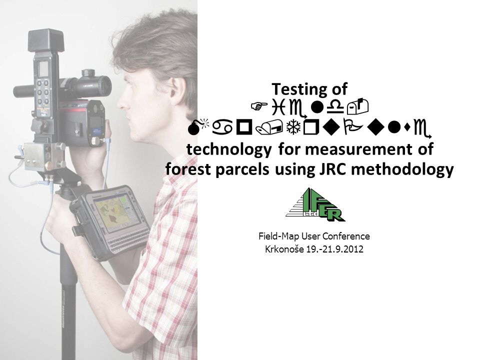 Testing of Field- Map/TruPulse technology for measurement of forest parcels using JRC methodology Field-Map User Conference Krkonoše 19.-21.9.2012