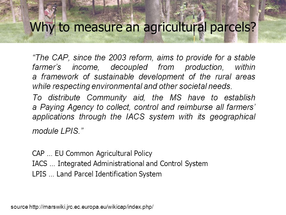 Why to measure an agricultural parcels? The CAP, since the 2003 reform, aims to provide for a stable farmers income, decoupled from production, within