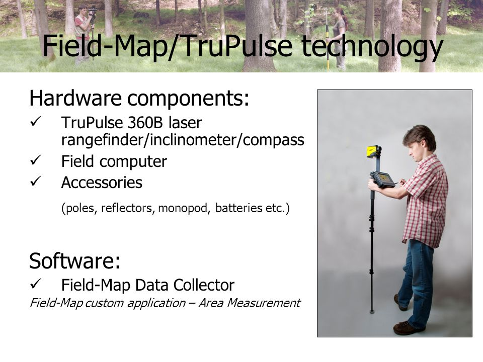 Field-Map/TruPulse technology Hardware components: TruPulse 360B laser rangefinder/inclinometer/compass Field computer Accessories (poles, reflectors, monopod, batteries etc.) Software: Field-Map Data Collector Field-Map custom application – Area Measurement