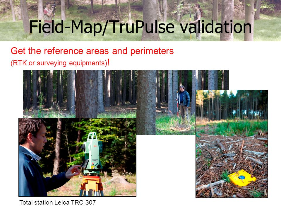 Field-Map/TruPulse validation Total station Leica TRC 307 Get the reference areas and perimeters (RTK or surveying equipments) !