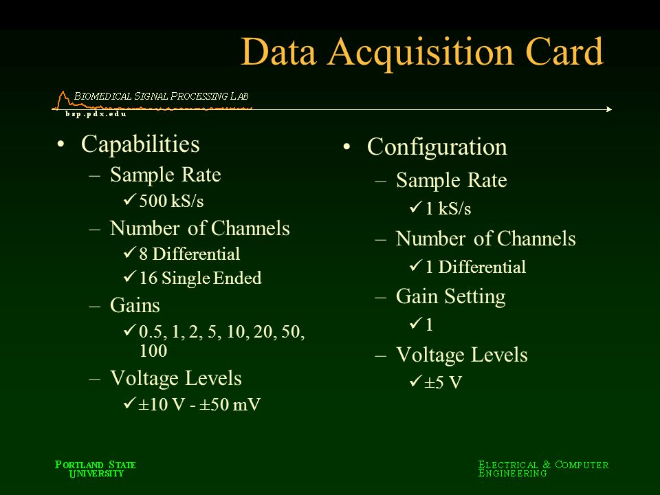 Data Acquisition Card Capabilities –Sample Rate 500 kS/s –Number of Channels 8 Differential 16 Single Ended –Gains 0.5, 1, 2, 5, 10, 20, 50, 100 –Volt
