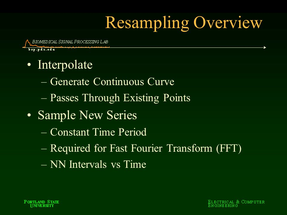 Interpolate –Generate Continuous Curve –Passes Through Existing Points Sample New Series –Constant Time Period –Required for Fast Fourier Transform (FFT) –NN Intervals vs Time Resampling Overview
