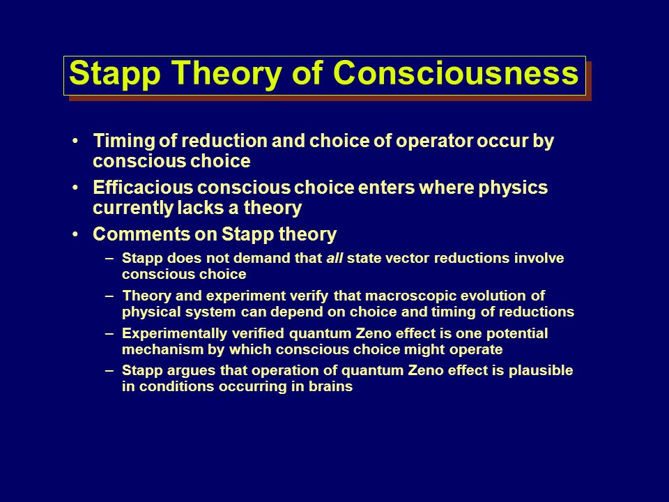 Stapp Theory of Consciousness Timing of reduction and choice of operator occur by conscious choice Efficacious conscious choice enters where physics c