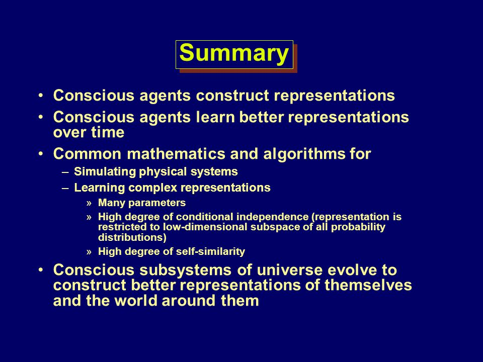 Summary Conscious agents construct representations Conscious agents learn better representations over time Common mathematics and algorithms for –Simu