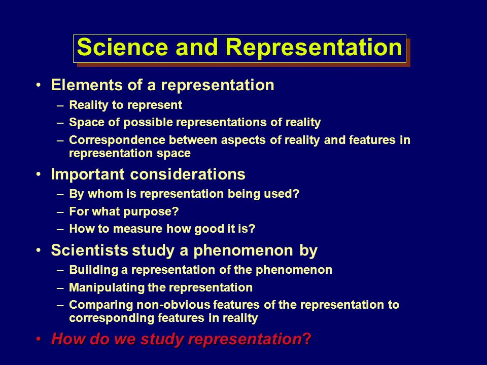 Science and Representation Elements of a representation –Reality to represent –Space of possible representations of reality –Correspondence between as