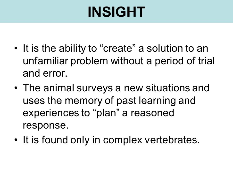 INSIGHT It is the ability to create a solution to an unfamiliar problem without a period of trial and error. The animal surveys a new situations and u