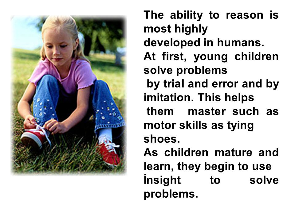 The ability to reason is most highly developed in humans. At first, young children solve problems by trial and error and by imitation. This helps them