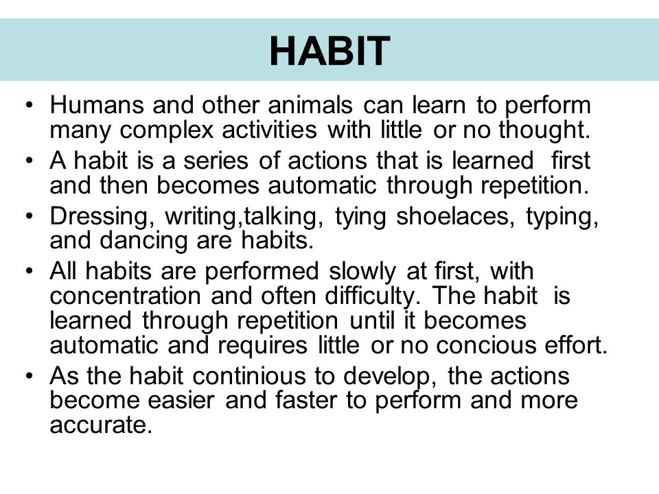 HABIT Humans and other animals can learn to perform many complex activities with little or no thought. A habit is a series of actions that is learned