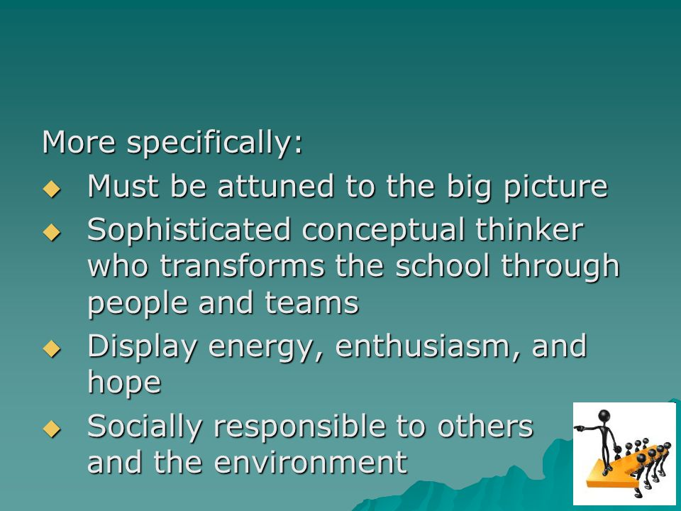 More specifically: Must be attuned to the big picture Must be attuned to the big picture Sophisticated conceptual thinker who transforms the school through people and teams Sophisticated conceptual thinker who transforms the school through people and teams Display energy, enthusiasm, and hope Display energy, enthusiasm, and hope Socially responsible to others and the environment Socially responsible to others and the environment