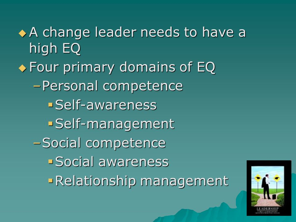 A change leader needs to have a high EQ A change leader needs to have a high EQ Four primary domains of EQ Four primary domains of EQ –Personal competence Self-awareness Self-awareness Self-management Self-management –Social competence Social awareness Social awareness Relationship management Relationship management