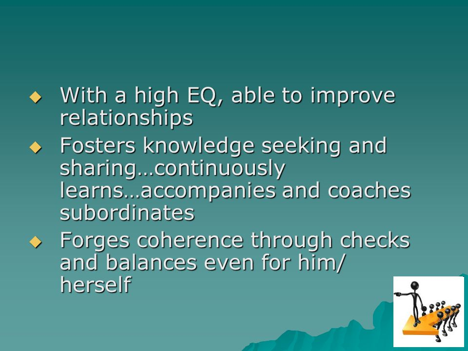 With a high EQ, able to improve relationships With a high EQ, able to improve relationships Fosters knowledge seeking and sharing…continuously learns…accompanies and coaches subordinates Fosters knowledge seeking and sharing…continuously learns…accompanies and coaches subordinates Forges coherence through checks and balances even for him/ herself Forges coherence through checks and balances even for him/ herself
