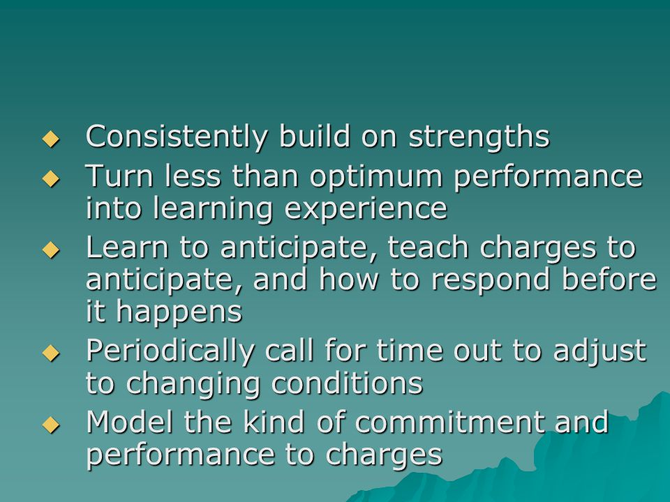 Consistently build on strengths Consistently build on strengths Turn less than optimum performance into learning experience Turn less than optimum performance into learning experience Learn to anticipate, teach charges to anticipate, and how to respond before it happens Learn to anticipate, teach charges to anticipate, and how to respond before it happens Periodically call for time out to adjust to changing conditions Periodically call for time out to adjust to changing conditions Model the kind of commitment and performance to charges Model the kind of commitment and performance to charges