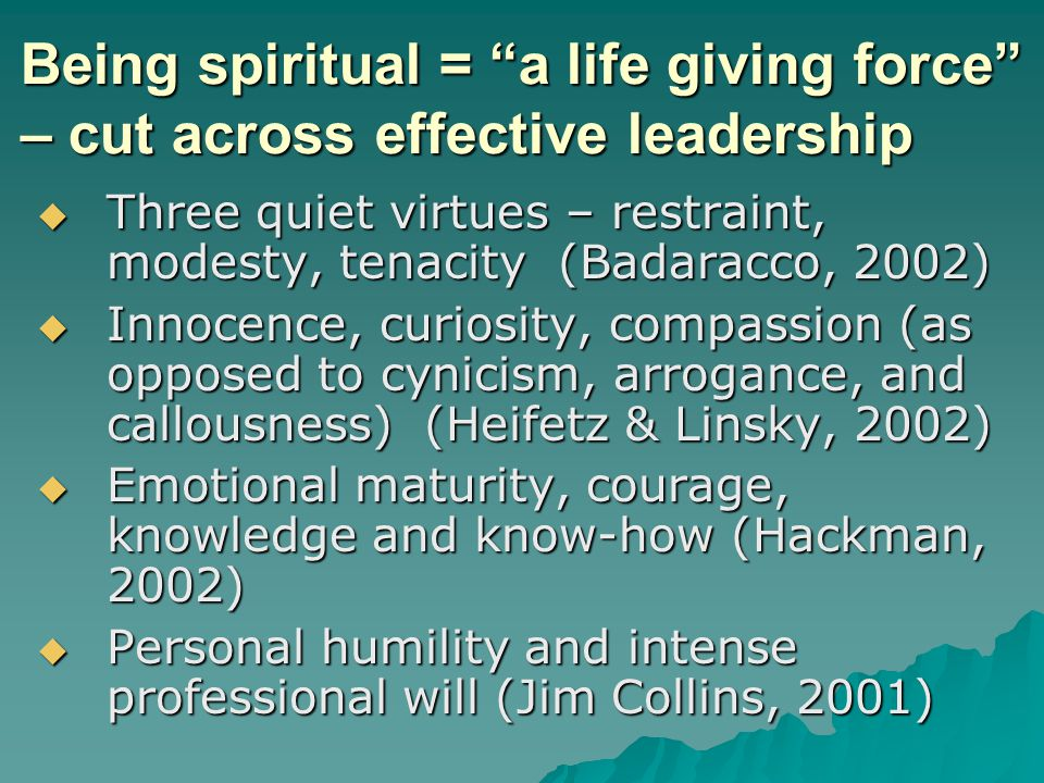 Being spiritual = a life giving force – cut across effective leadership Three quiet virtues – restraint, modesty, tenacity (Badaracco, 2002) Three quiet virtues – restraint, modesty, tenacity (Badaracco, 2002) Innocence, curiosity, compassion (as opposed to cynicism, arrogance, and callousness) (Heifetz & Linsky, 2002) Innocence, curiosity, compassion (as opposed to cynicism, arrogance, and callousness) (Heifetz & Linsky, 2002) Emotional maturity, courage, knowledge and know-how (Hackman, 2002) Emotional maturity, courage, knowledge and know-how (Hackman, 2002) Personal humility and intense professional will (Jim Collins, 2001) Personal humility and intense professional will (Jim Collins, 2001)