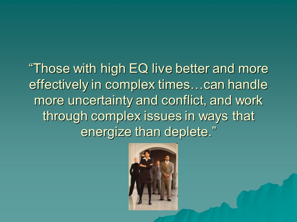 Those with high EQ live better and more effectively in complex times…can handle more uncertainty and conflict, and work through complex issues in ways that energize than deplete.