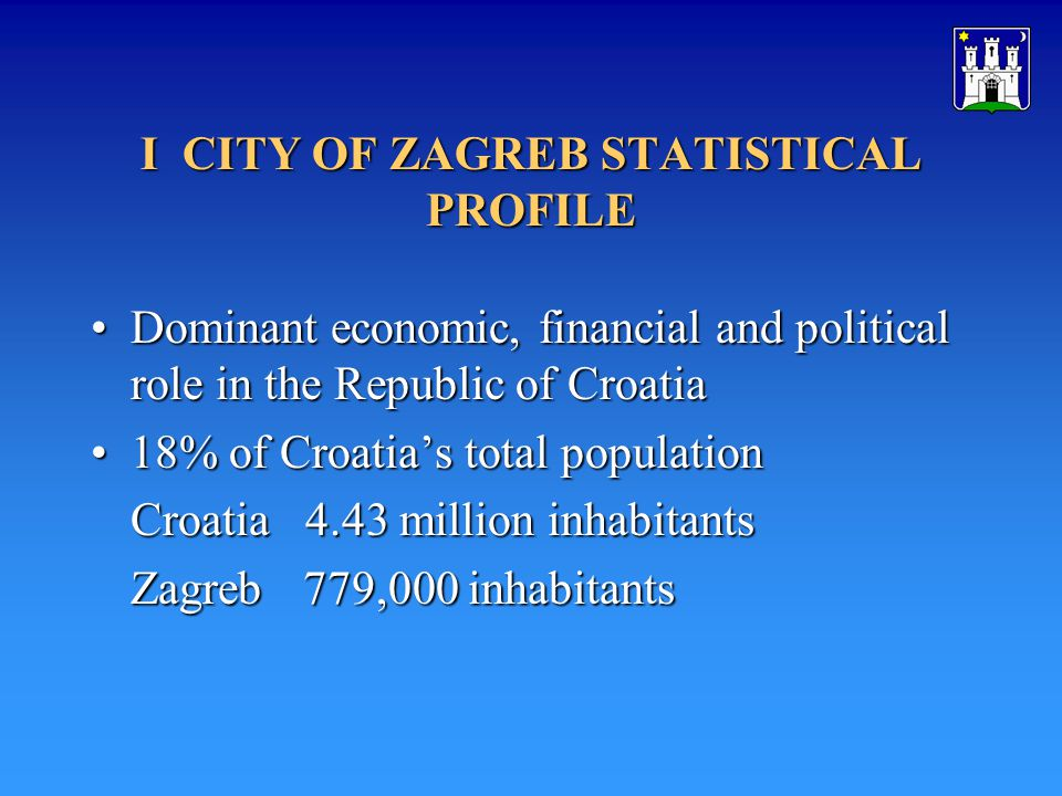 I CITY OF ZAGREB STATISTICAL PROFILE DominantDominant economic, financial and political role in the Republic of Croatia 18%18% of Croatias total population Croatia 4.43 million inhabitants Zagreb779,000 inhabitants