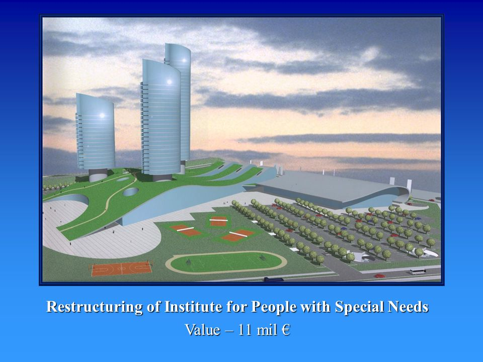 Restructuring of Institute for People with Special Needs Value – 11 mil Value – 11 mil