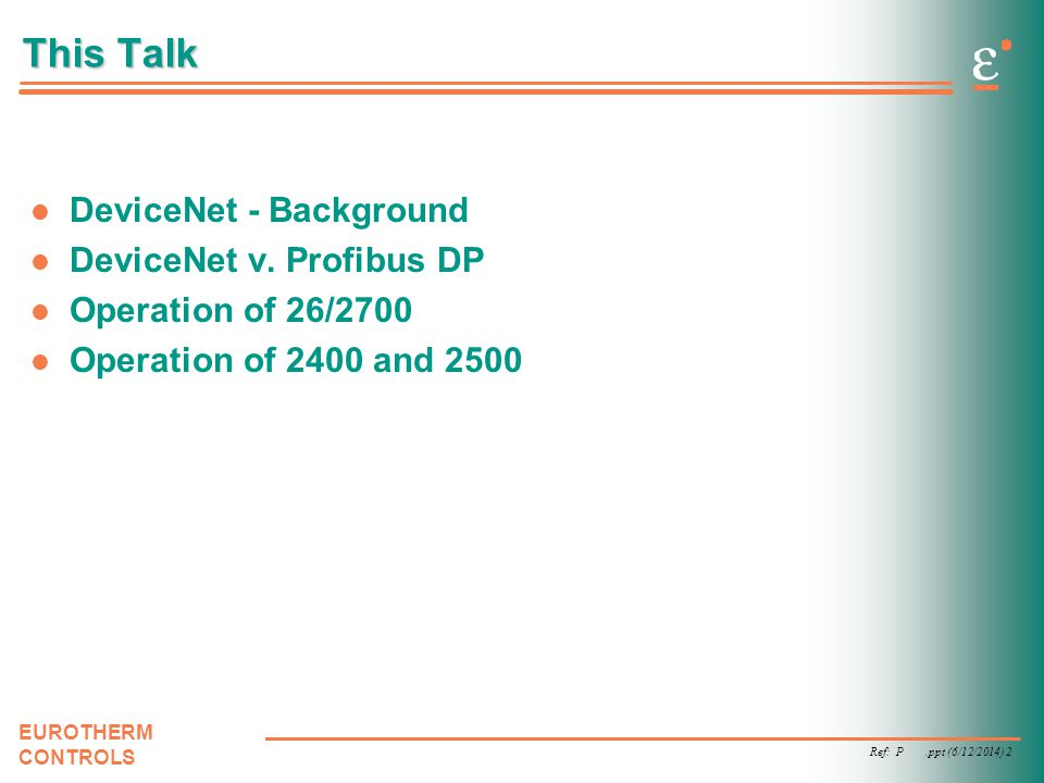 Ref: P.ppt (6/12/2014) 3 EUROTHERM CONTROLS DeviceNet Based on CAN (Controller Area Network) –CAN provides deterministic peer-to-peer networking DeviceNet is to CAN as Modbus is to RS485 –Higher Level Protocol designed for Industrial applications –Power available on the same cabling (up to 8 amps at 24VDC) Designed by Allen Bradley as proprietary fieldbus for linking simple devices (e.g.