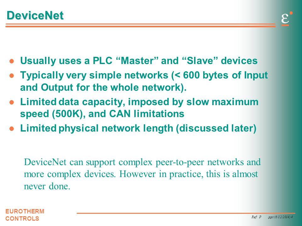 Ref: P.ppt (6/12/2014) 4 EUROTHERM CONTROLS DeviceNet Usually uses a PLC Master and Slave devices Typically very simple networks (< 600 bytes of Input