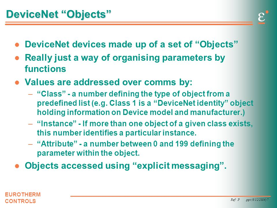 Ref: P.ppt (6/12/2014) 7 EUROTHERM CONTROLS DeviceNet Objects DeviceNet devices made up of a set of Objects Really just a way of organising parameters