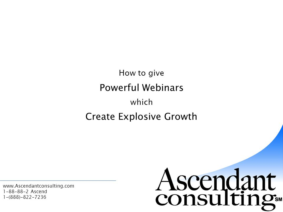 www.Ascendantconsulting.com 1-88-88-2 Ascend 1-(888)-822-7236 How to give Powerful Webinars which Create Explosive Growth