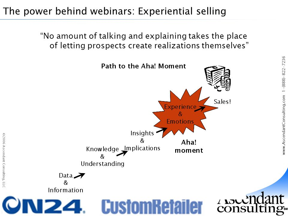 www.AscendantConsulting.com 1-(888)-822-7236 ©2006 Ascendant Consulting, LLC The power behind webinars: Experiential selling No amount of talking and explaining takes the place of letting prospects create realizations themselves