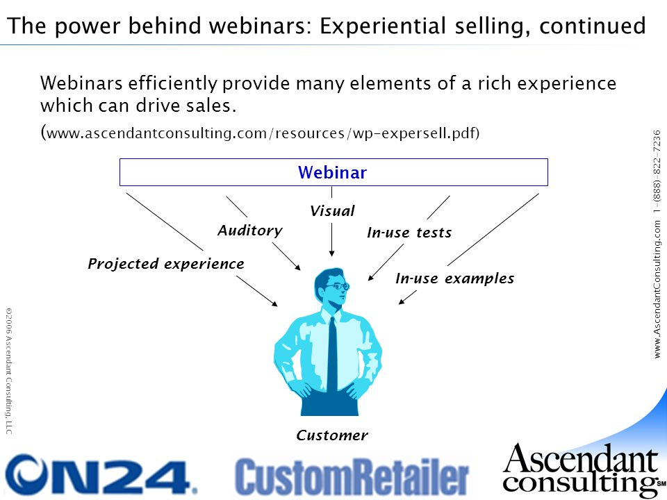 www.AscendantConsulting.com 1-(888)-822-7236 ©2006 Ascendant Consulting, LLC The power behind webinars: Experiential selling, continued Webinars efficiently provide many elements of a rich experience which can drive sales.