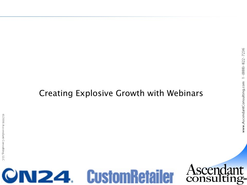 www.AscendantConsulting.com 1-(888)-822-7236 ©2006 Ascendant Consulting, LLC Creating Explosive Growth with Webinars