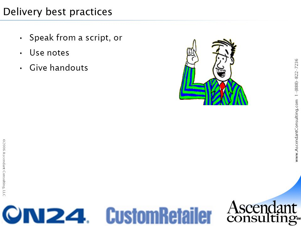 www.AscendantConsulting.com 1-(888)-822-7236 ©2006 Ascendant Consulting, LLC Delivery best practices Speak from a script, or Use notes Give handouts