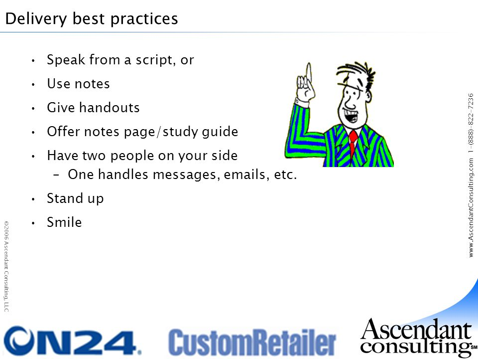 www.AscendantConsulting.com 1-(888)-822-7236 ©2006 Ascendant Consulting, LLC Delivery best practices Speak from a script, or Use notes Give handouts Offer notes page/study guide Have two people on your side –One handles messages, emails, etc.