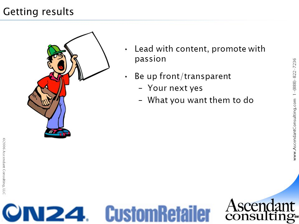 www.AscendantConsulting.com 1-(888)-822-7236 ©2006 Ascendant Consulting, LLC Getting results Lead with content, promote with passion Be up front/transparent –Your next yes –What you want them to do