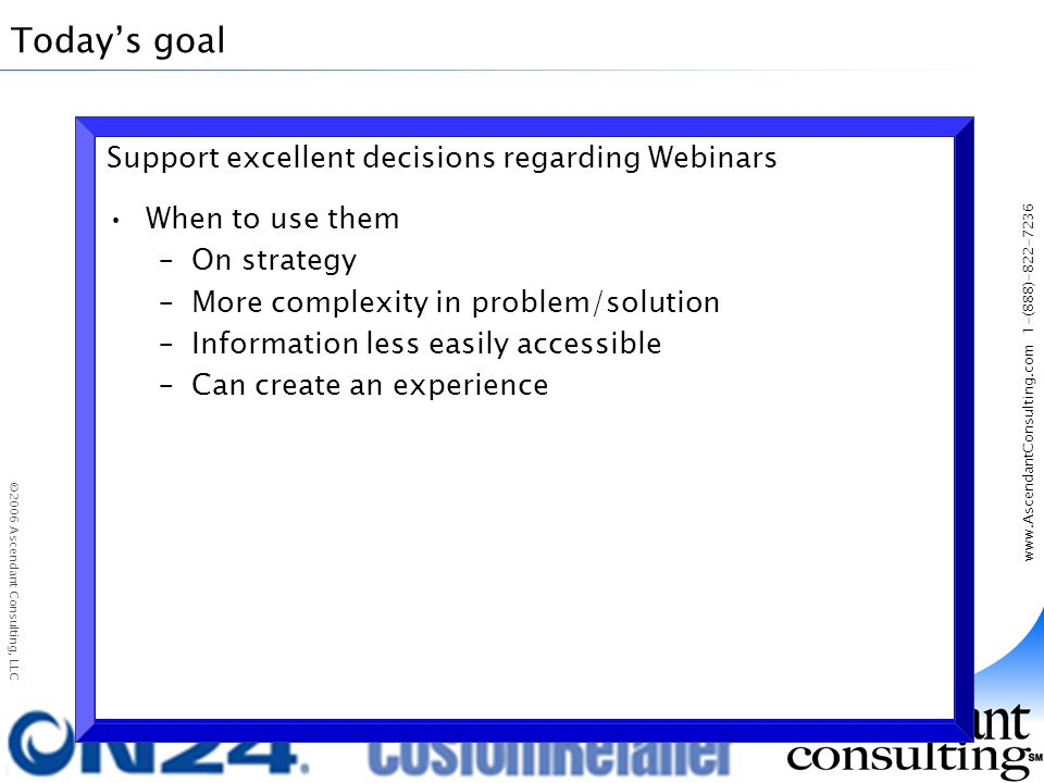 www.AscendantConsulting.com 1-(888)-822-7236 ©2006 Ascendant Consulting, LLC Todays goal Support excellent decisions regarding Webinars When to use them –On strategy –More complexity in problem/solution –Information less easily accessible –Can create an experience