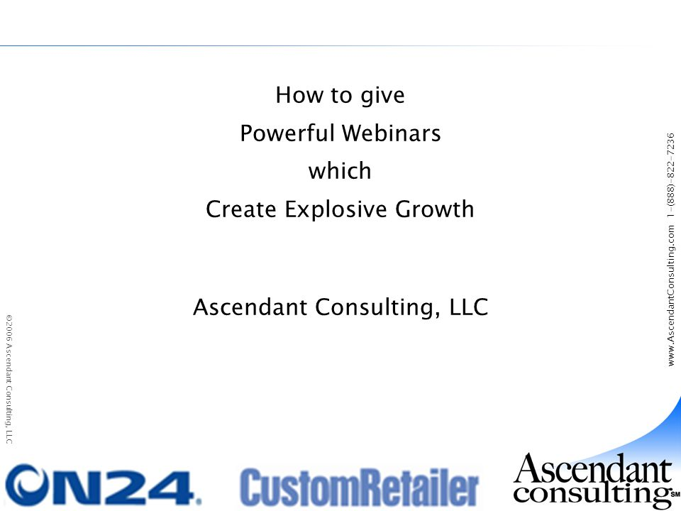 www.AscendantConsulting.com 1-(888)-822-7236 ©2006 Ascendant Consulting, LLC How to give Powerful Webinars which Create Explosive Growth Ascendant Consulting, LLC