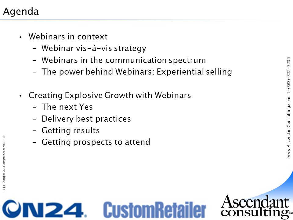 www.AscendantConsulting.com 1-(888)-822-7236 ©2006 Ascendant Consulting, LLC Agenda Webinars in context –Webinar vis-à-vis strategy –Webinars in the communication spectrum –The power behind Webinars: Experiential selling Creating Explosive Growth with Webinars –The next Yes –Delivery best practices –Getting results –Getting prospects to attend
